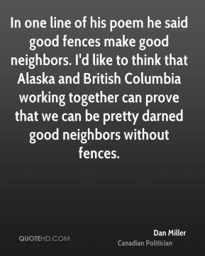 In one line of his poem he said good fences make good neighbors. I'd ...