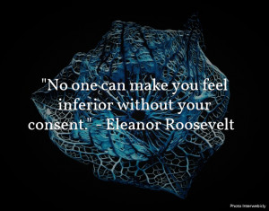 """No one can make you feel inferior without your consent."""" Eleanor ..."""