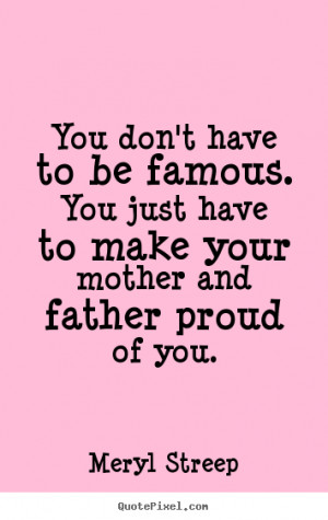 ... Be Famous. You Just Have To Make Your Mother And Father Proud Of You