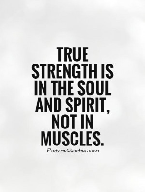 ... strength is in the soul and spirit, not in muscles. Picture Quote #1