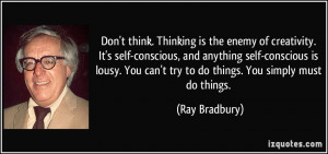 Don't think. Thinking is the enemy of creativity. It's self-conscious ...
