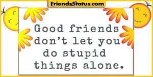 Good friends don't let you do stupid things alone.