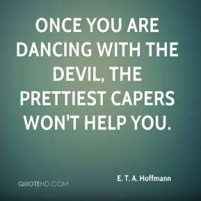 ... you are dancing with the devil, the prettiest capers won't help you