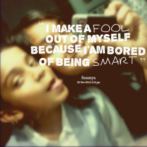 ... Picture: i make a fool out of myself because i'am bored of being smart