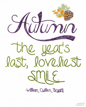 Autumn. The year's last, loveliest smile. – William Cullen Bryant