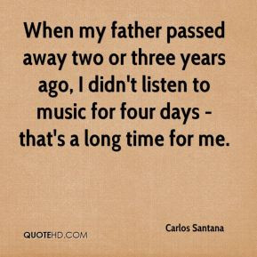 When my father passed away two or three years ago, I didn't listen to ...