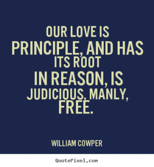 Love quotes - Our love is principle, and has its root in..