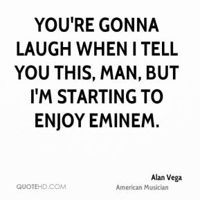 Alan Vega - You're gonna laugh when I tell you this, man, but I'm ...