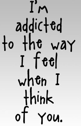 Im addicted to the way I feel when i think of you