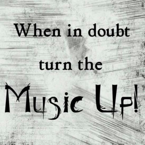 When In Doubt Turn The Music Up!