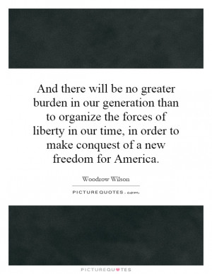And there will be no greater burden in our generation than to organize ...