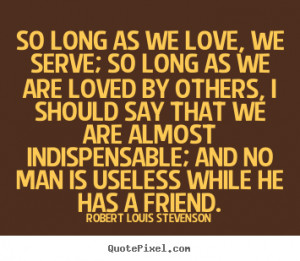 ... quotes - So long as we love, we serve; so long as we are.. - Love