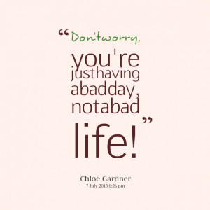 Quotes Picture: don't worry, you're just having a bad day, not a bad ...