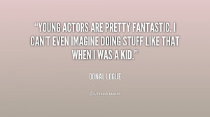 Young actors are pretty fantastic. I can't even imagine doing stuff ...