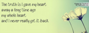 The truth is I gave my heart away a long time ago,my whole heart,and I ...
