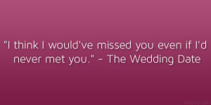 """... 've missed you even if I'd never met you."""" – The Wedding Date"""