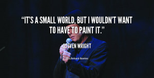 """It's a small world, but I wouldn't want to have to paint it."""""""
