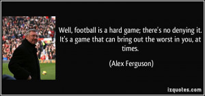 Well, football is a hard game; there's no denying it. It's a game that ...