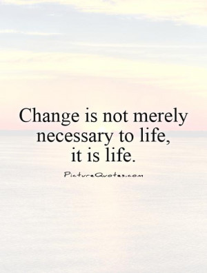 Change is not merely necessary to life,it is life Picture Quote #1