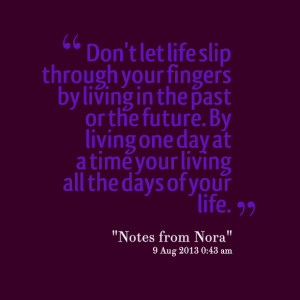 ... by living one day at a time your living all the days of your life