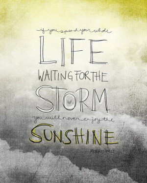 If you spend your whole life waiting for the storm, you'll never ...