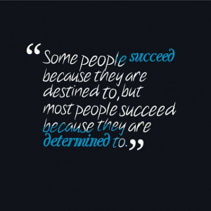 That's right... Some people succeed because they are destined to, but ...