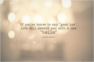If you're brave enough to say goodbye, life will reward you with a new ...