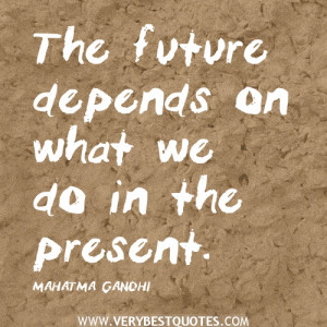 Gandhi quotes, The future depends on what we do in the present quotes.