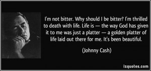 ... of life laid out there for me. It's been beautiful. - Johnny Cash