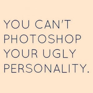 You can't photoshop your ugly personality.