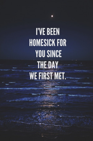ve been homesick for you since the day we first met.