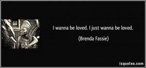 wanna be loved. I just wanna be loved. - Brenda Fassie