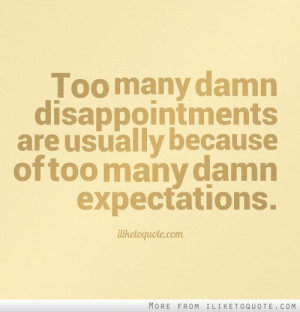 ... disappointments are usually because of too many damn expectations