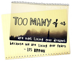 ... are not living our dreams, because we are living out fears. Les Brown