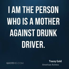 Tracey Gold - I am the person who is a mother against drunk driver.
