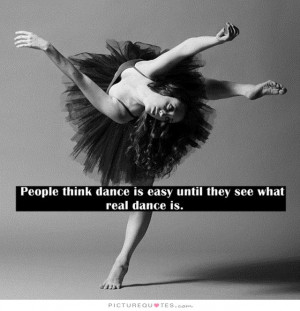 ... think dance is easy until they see what real dance is Picture Quote #1