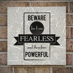 Beware for I am Fearless and therefore Powerful!