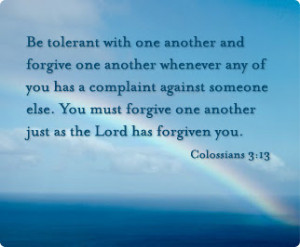 ... else. You must forgive one another just as the Lord has forgiven you