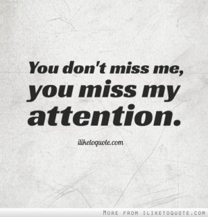 You don't miss me, you miss my attention.
