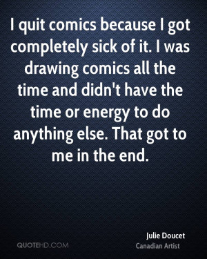 quit comics because I got completely sick of it. I was drawing ...