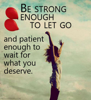 Be-strong-enough-to-let-go-and-patient-enough-to-wait-for-what-you ...