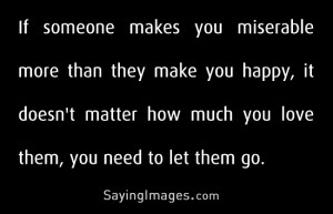 If someone makes you miserable more than happy, let them go