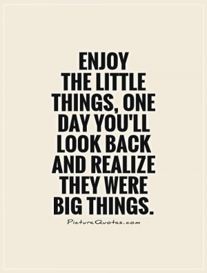 Enjoy the little things, One day you'll look back and realize they ...