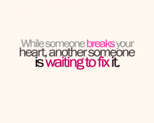 When someone breaks your hearts, another someone is waiting to fix it