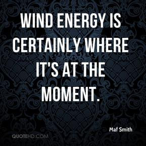 Wind energy is certainly where it's at the moment.