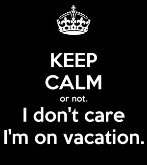 ... matic.co.uk/i/keep-calm-or-not-i-don-t-care-i-m-on-vacation.png Like