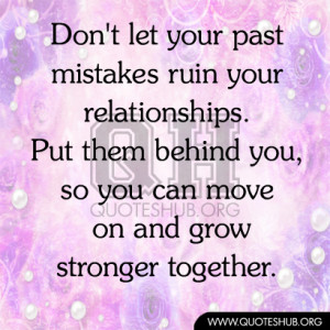 Don't let mistakes ruin your relationships. Put them behind you, so ...