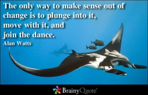 ... Is To Plunge Into It, Move With It, And Join The Dance. - Alan Watts