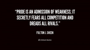 Pride is an admission of weakness; it secretly fears all competition ...