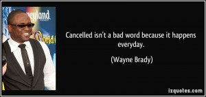 Cancelled isn't a bad word because it happens everyday. - Wayne Brady